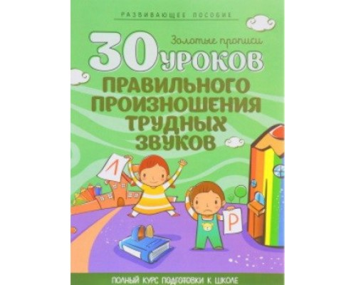 ЗОЛОТЫЕ ПРОПИСИ.30 УРОКОВ. ПРАВИЛЬНОГО ПРОИЗНОШЕНИЯ ТРУДНЫХ ЗВУКОВ